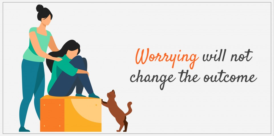 Worrying will not change the outcome