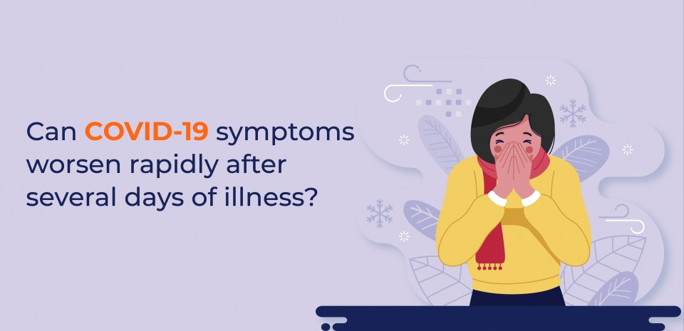 Can COVID-19 symptoms worsen rapidly after several days of illness?