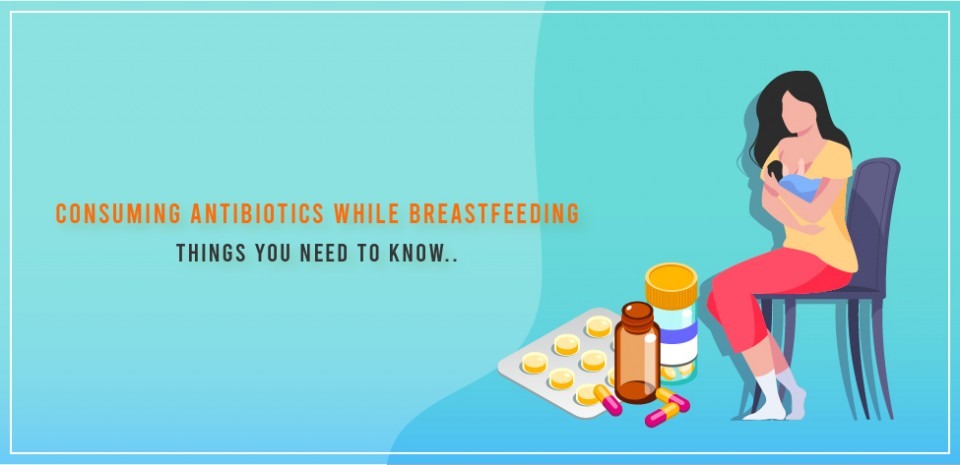 Consuming antibiotics while breastfeeding – Things you need to know