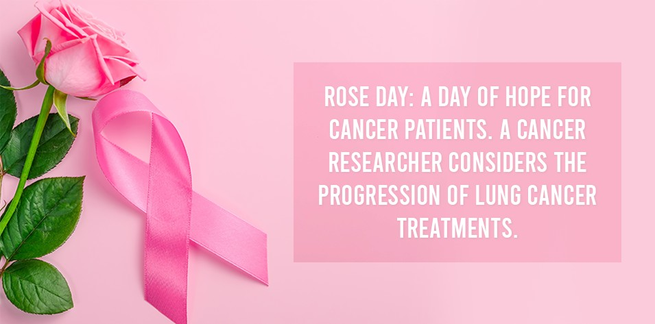 Rose day: A Day of hope for cancer patients. A cancer researcher considers the progression of lung cancer treatments.