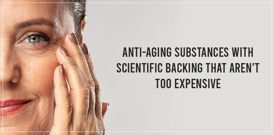 Anti-aging substances with scientific backing that aren't too expensive