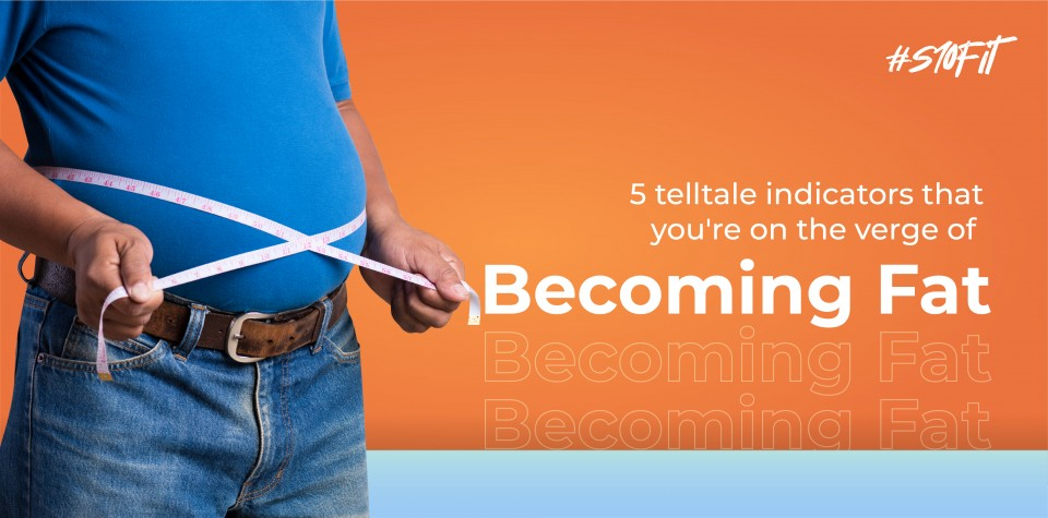 5 telltale indicators that you're on the verge of becoming fat