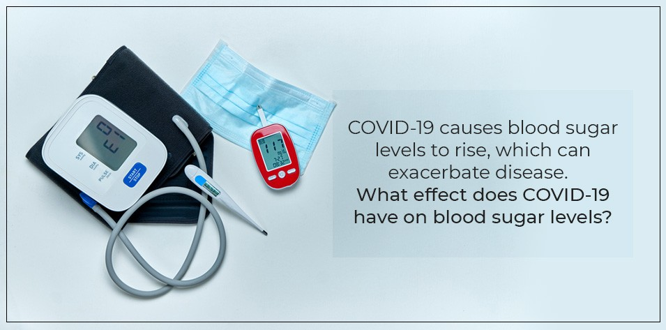 COVID-19 causes blood sugar levels to rise, Which can exacerbate the disease