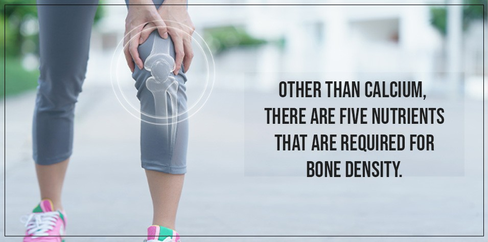 Other than calcium, there are five nutrients that are required for bone density