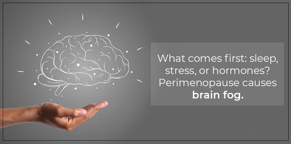 What comes first: Sleep, Stress, or Hormones? Perimenopause Causes Brain Fog